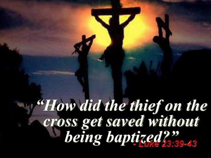"""How did the thief on the cross get saved without being baptized?"""