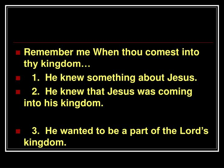 Remember me When thou comest into thy kingdom…