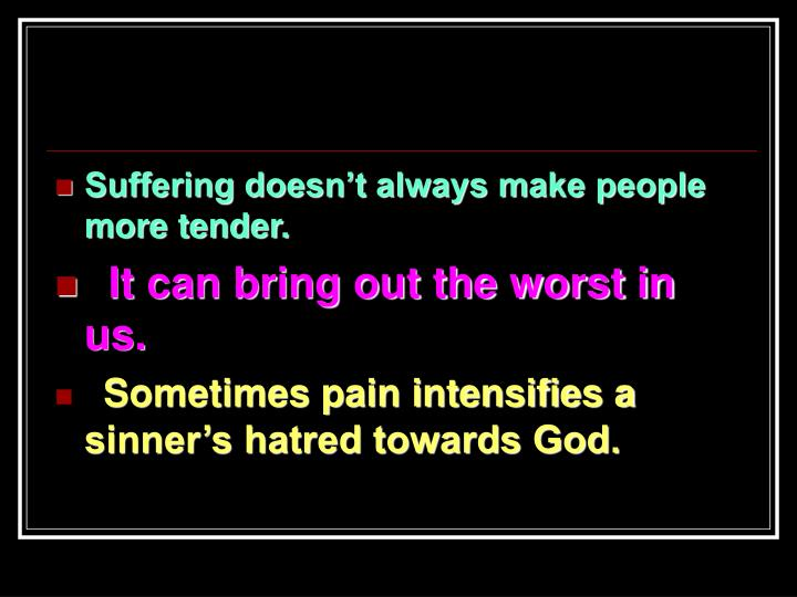 Suffering doesn't always make people more tender.