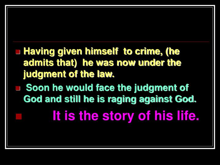 Having given himself  to crime, (he admits that)  he was now under the judgment of the law.