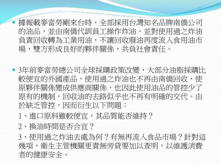 據報載麥當勞剛來台時,全部採用台灣知名品牌南僑公司的油品,並由南僑代訓員工操作炸油,並對使用過之炸油負責回收轉為工業用油,不讓回收廢油再度流入食用油市場,雙方形成良好的夥伴關係,共負社會責任。