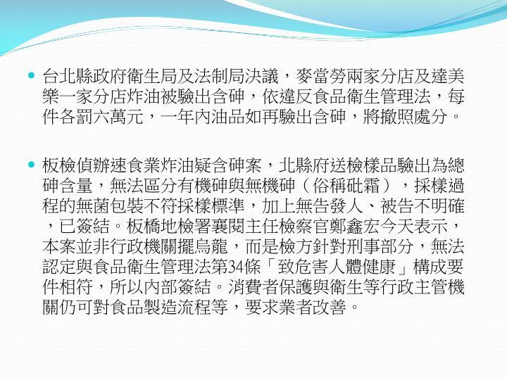 台北縣政府衛生局及法制局決議,麥當勞兩家分店及達美樂一家分店炸油被驗出含砷,依違反食品衛生管理法,每件各罰六萬元,一年內油品如再驗出含砷,將撤照處分。
