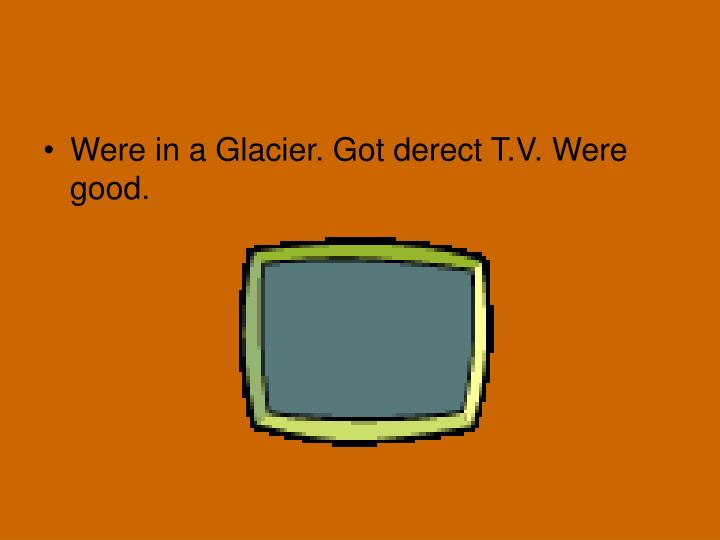 Were in a Glacier. Got derect T.V. Were good.