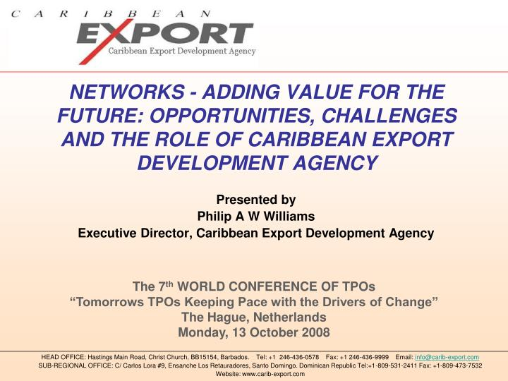 NETWORKS - ADDING VALUE FOR THE FUTURE: OPPORTUNITIES, CHALLENGES AND THE ROLE OF CARIBBEAN EXPORT D...