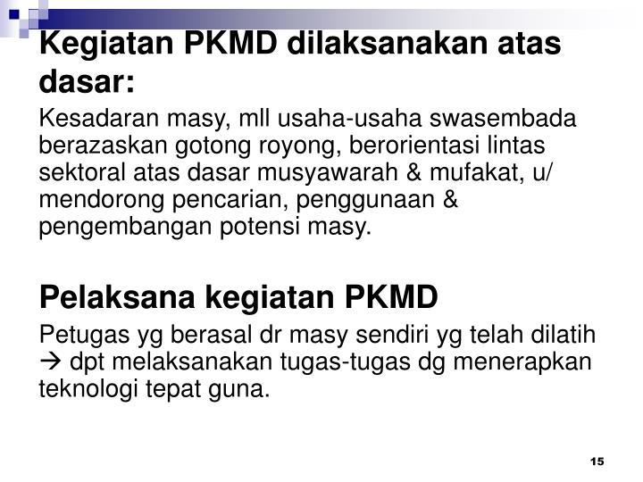 Kegiatan PKMD dilaksanakan atas dasar: