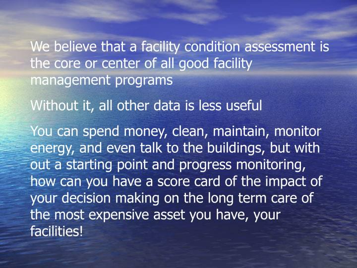 We believe that a facility condition assessment is the core or center of all good facility management programs