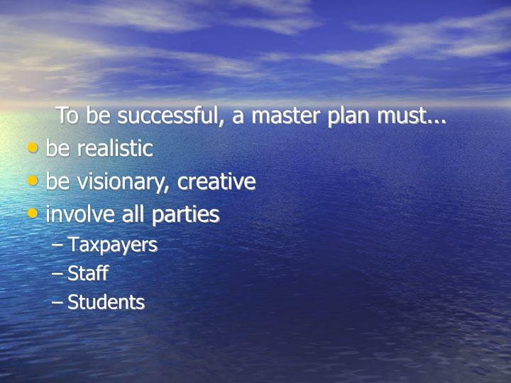 To be successful, a master plan must...