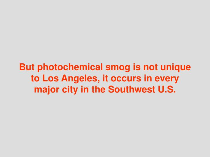 But photochemical smog is not unique to Los Angeles, it occurs in every major city in the Southwest U.S.