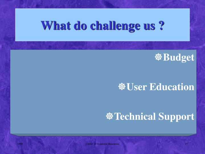 What do challenge us ?