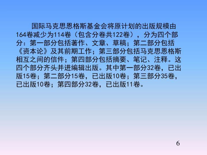 国际马克思恩格斯基金会将原计划的出版规模由164卷减少为114卷(包含分卷共122卷),分为四个部分:第一部分包括著作、文章、草稿;第二部分包括《资本论》及其前期工作;第三部分包括马克思恩格斯相互之间的信件;第四部分包括摘要、笔记、注释。这四个部分齐头并进编辑出版。其中第一部分32卷,已出版15卷;第二部分15卷,已出版10卷;第三部分35卷,已出版10卷;第四部分32卷,已出版11卷。