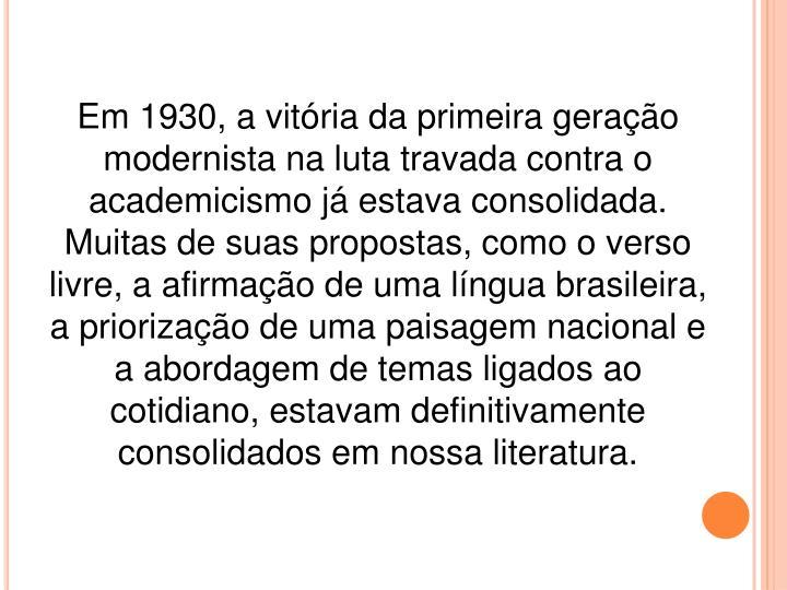 Em 1930, a vitória da primeira geração modernista na luta travada contra o academicismo já estava consolidada. Muitas de suas propostas, como o verso livre, a afirmação de uma língua brasileira, a priorização de uma paisagem nacional e a abordagem de temas ligados ao cotidiano, estavam definitivamente consolidados em nossa literatura.