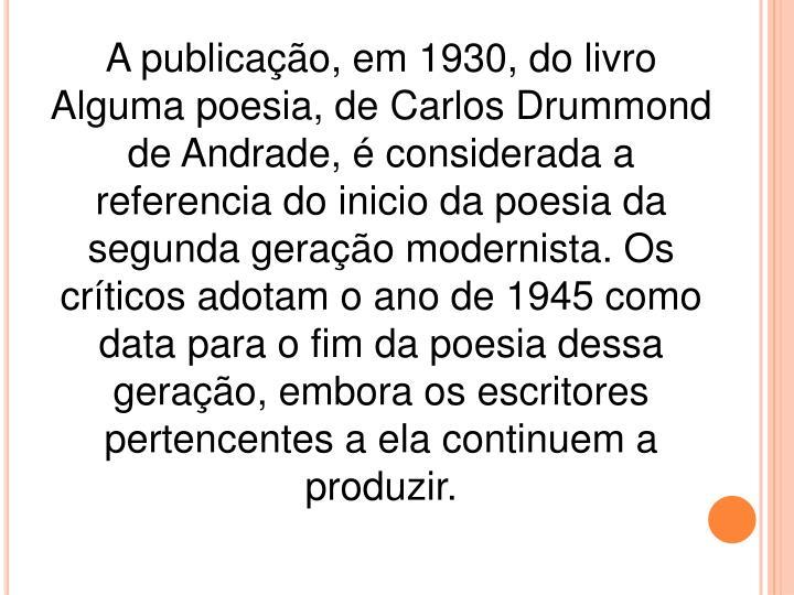A publicação, em 1930, do livro Alguma poesia, de Carlos Drummond de Andrade, é considerada a referencia do inicio da poesia da segunda geração modernista. Os críticos adotam o ano de 1945 como data para o fim da poesia dessa geração, embora os escritores pertencentes a ela continuem a produzir.