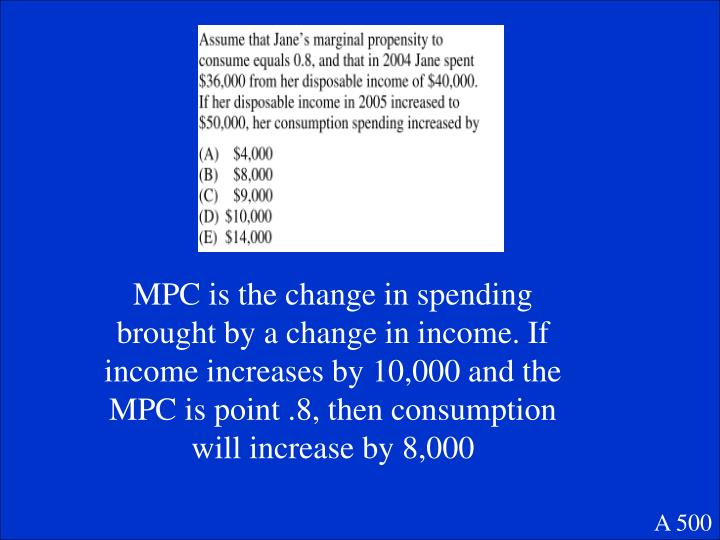 MPC is the change in spending brought by a change in income. If income increases by 10,000 and the MPC is point .8, then consumption will increase by 8,000