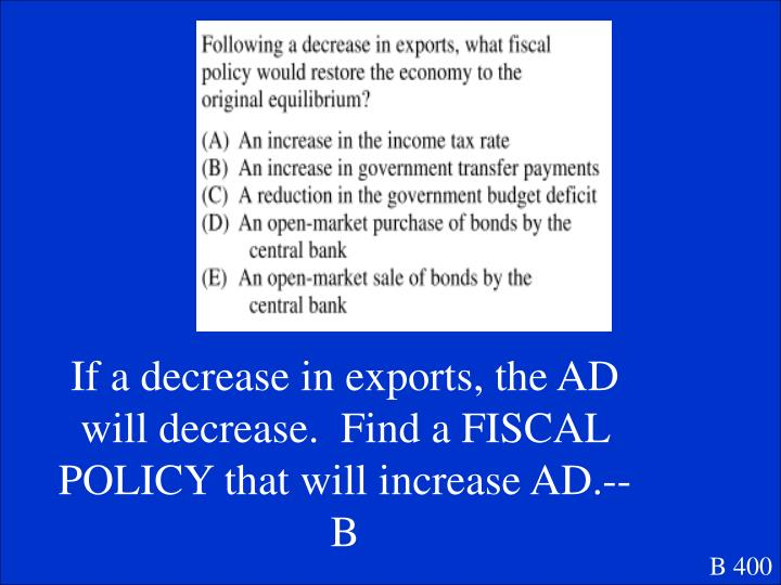 If a decrease in exports, the AD will decrease.  Find a FISCAL POLICY that will increase AD.--B