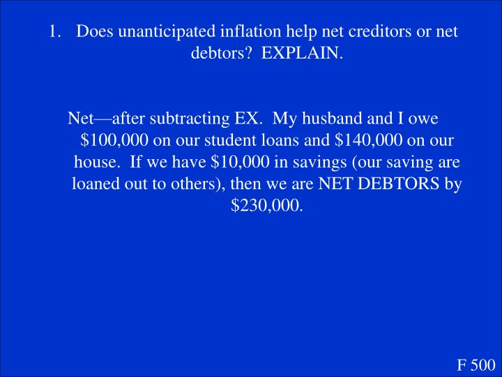 Does unanticipated inflation help net creditors or net debtors?  EXPLAIN.