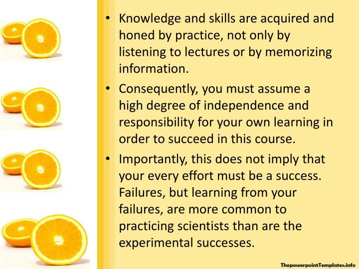 Knowledge and skills are acquired and honed by practice, not only by listening to lectures or by memorizing information.