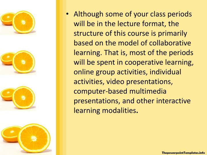 Although some of your class periods will be in the lecture format, the structure of this course is primarily based on the model of collaborative learning. That is, most of the periods will be spent in cooperative learning, online group activities, individual activities, video presentations, computer-based multimedia presentations, and other interactive learning modalities