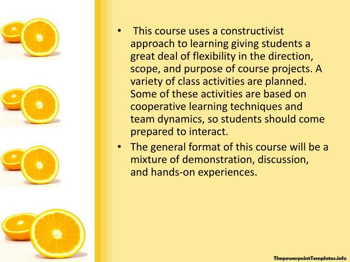 This course uses a constructivist approach to learning giving students a great deal of flexibility in the direction, scope, and purpose of course projects. A variety of class activities are planned. Some of these activities are based on cooperative learning techniques and team dynamics, so students should come prepared to interact.