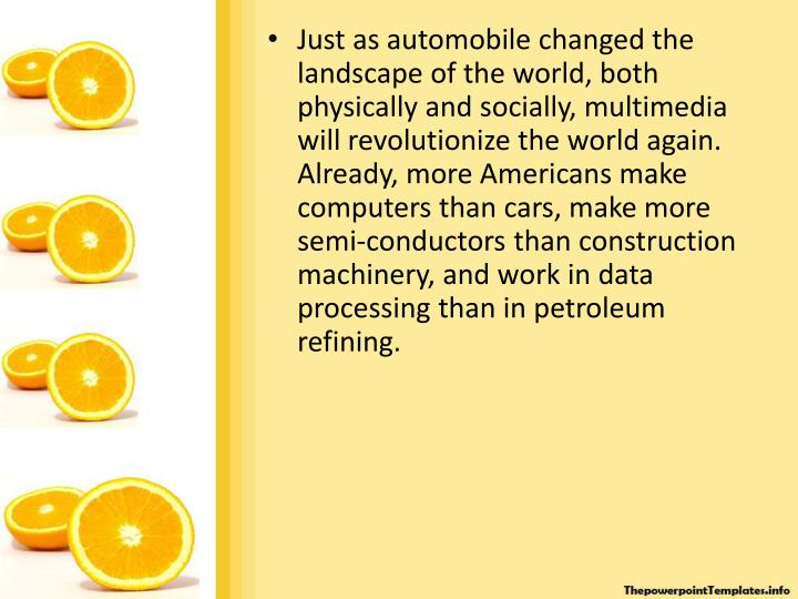Just as automobile changed the landscape of the world, both physically and socially, multimedia will revolutionize the world again.  Already, more Americans make computers than cars, make more semi-conductors than construction machinery, and work in data processing than in petroleum refining.