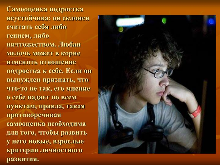 Самооценка подростка неустойчива: он склонен считать себя либо гением, либо ничтожеством. Любая мелочь может в корне изменить отношение подростка к себе. Если он вынужден признать, что что-то не так, его мнение о себе падает по всем пунктам, правда, такая противоречивая самооценка необходима для того, чтобы развить у него новые, взрослые критерии личностного развития.