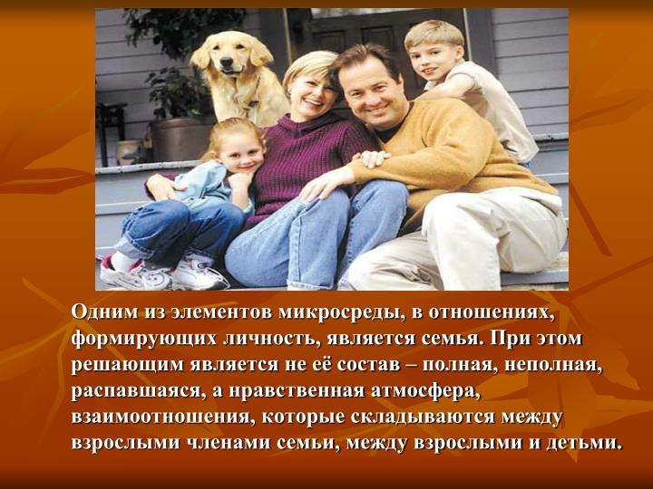 Одним из элементов микросреды, в отношениях, формирующих личность, является семья. При этом решающим является не её состав – полная, неполная, распавшаяся, а нравственная атмосфера, взаимоотношения, которые складываются между взрослыми членами семьи, между взрослыми и детьми.