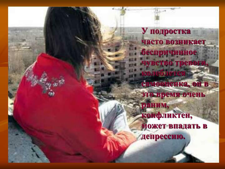 У подростка часто возникает беспричинное чувство тревоги, колеблется самооценка, он в это время очень раним, конфликтен, может впадать в депрессию.