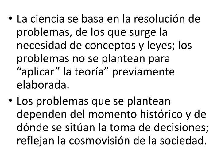 """La ciencia se basa en la resolución de problemas, de los que surge la necesidad de conceptos y leyes; los problemas no se plantean para """"aplicar"""" la teoría"""" previamente elaborada."""
