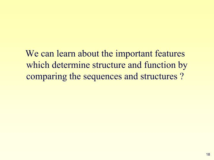 We can learn about the important features which determine structure and function by comparing the sequences and structures ?