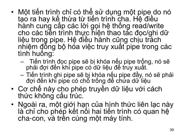 Mt tin trnh ch c th s dng mt pipe do n to ra hay k tha t tin trnh cha. H iu hnh cung cp cc li gi h thng read/write cho cc tin trnh thc hin thao tc c/ghi d liu trong pipe. H iu hnh cng chu trch nhim ng b ha vic truy xut pipe trong cc tnh hung: