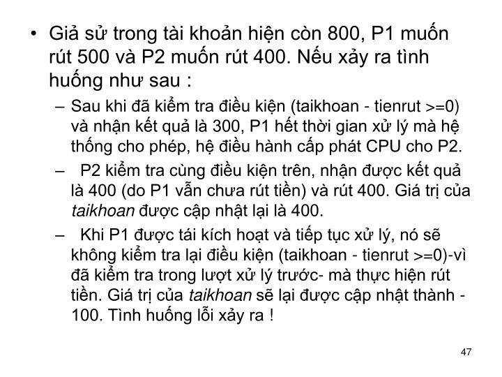 Giả sử trong tài khoản hiện còn 800, P1 muốn rút 500 và P2 muốn rút 400. Nếu xảy ra tình huống như sau: