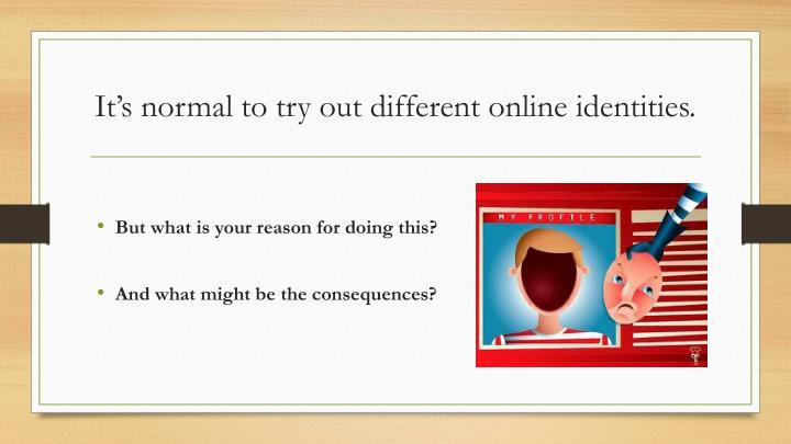 It's normal to try out different online identities.