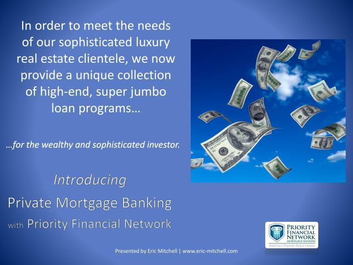 In order to meet the needs of our sophisticated luxury real estate clientele, we now provide a unique collection of high-end, super jumbo loan programs…