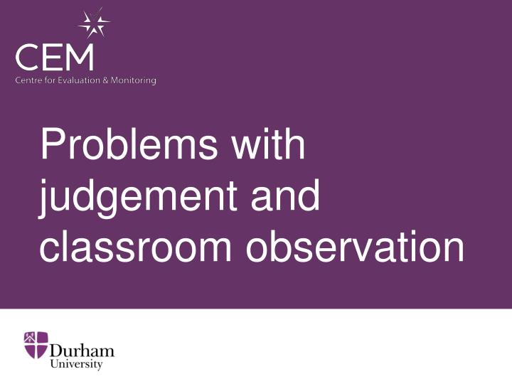 Problems with judgement and classroom observation