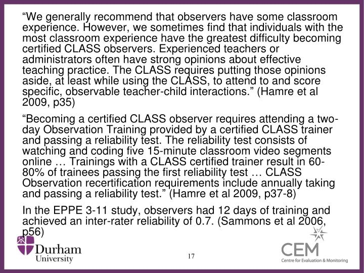 """We generally recommend that observers have some classroom experience. However, we sometimes find that individuals with the most classroom experience have the greatest difficulty becoming certified CLASS observers. Experienced teachers or administrators often have strong opinions about effective teaching practice. The CLASS requires putting those opinions aside, at least while using the CLASS, to attend to and score specific, observable teacher-child interactions."""