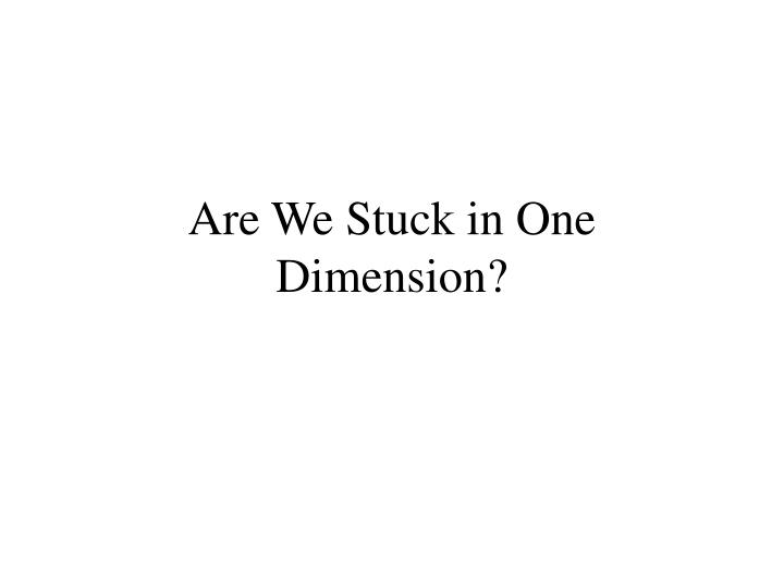 Are We Stuck in One Dimension?