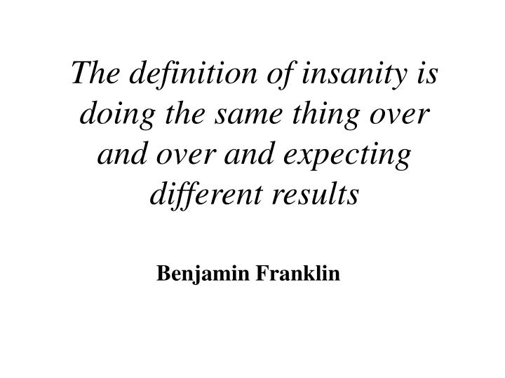 The definition of insanity is doing the same thing over and over and expecting different results