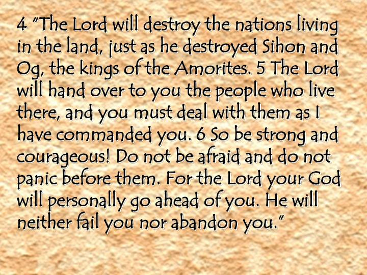 "4 ""The Lord will destroy the nations living in the land, just as he destroyed Sihon and Og, the kings of the Amorites. 5 The Lord will hand over to you the people who live there, and you must deal with them as I have commanded you. 6 So be strong and courageous! Do not be afraid and do not panic before them. For the Lord your God will personally go ahead of you. He will neither fail you nor abandon you."""
