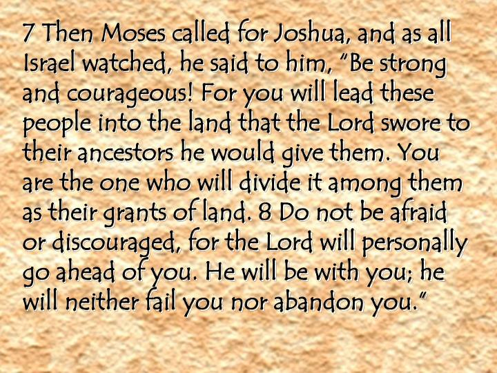 "7 Then Moses called for Joshua, and as all Israel watched, he said to him, ""Be strong and courageous! For you will lead these people into the land that the Lord swore to their ancestors he would give them. You are the one who will divide it among them as their grants of land. 8 Do not be afraid or discouraged, for the Lord will personally go ahead of you. He will be with you; he will neither fail you nor abandon you."""