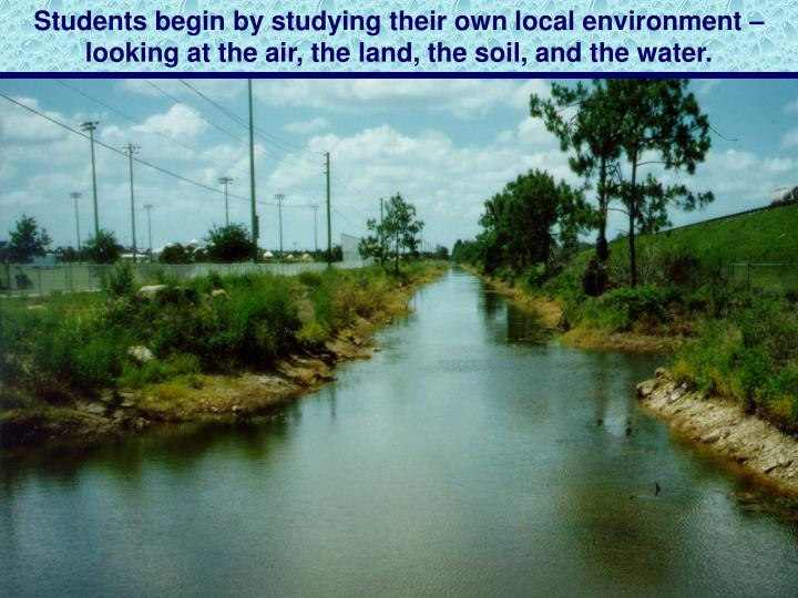 Students begin by studying their own local environment – looking at the air, the land, the soil, and the water.