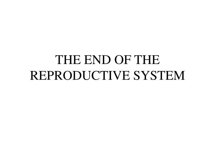 THE END OF THE REPRODUCTIVE SYSTEM