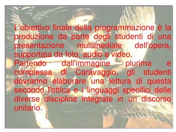 L'obiettivo finale della programmazione è la produzione da parte degli studenti di una presentazione multimediale dell'opera, supportata da foto, audio e video.