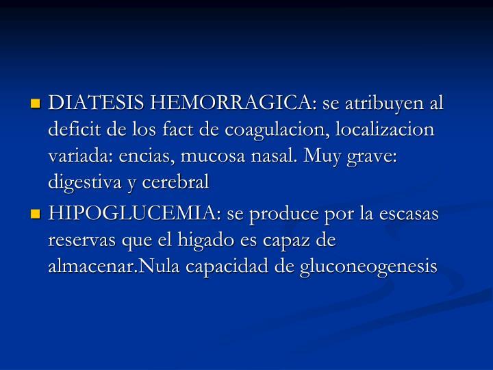 DIATESIS HEMORRAGICA: se atribuyen al deficit de los fact de coagulacion, localizacion variada: encias, mucosa nasal. Muy grave: digestiva y cerebral