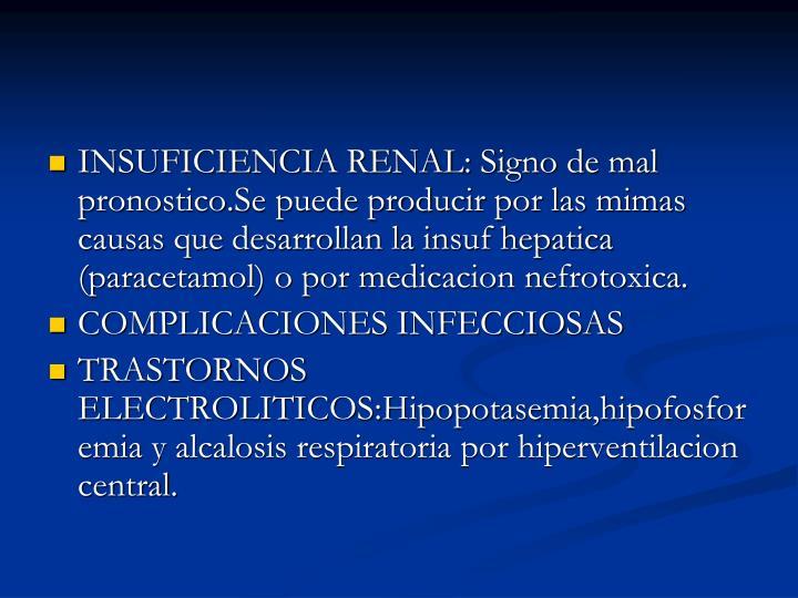 INSUFICIENCIA RENAL: Signo de mal pronostico.Se puede producir por las mimas causas que desarrollan la insuf hepatica (paracetamol) o por medicacion nefrotoxica.