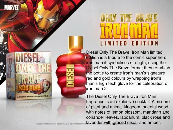 Diesel Only The Brave  Iron Man limited edition is a tribute to the comic super hero iron man it symbolises strength, using the Diesel Only The Brave format they refurbish the bottle to create iron's man's signature red and gold colours by wrapping iron's man's high tech glove for the celebration of iron man 2.