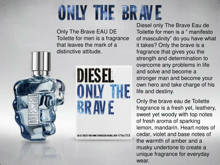 "Diesel only The Brave Eau de Toilette for men is a "" manifesto of masculinity"" do you have what it takes? Only the brave is a fragrance that gives you the strength and determination to overcome any problems in life and solve and become a stronger man and become your own hero and take charge of his life and destiny."