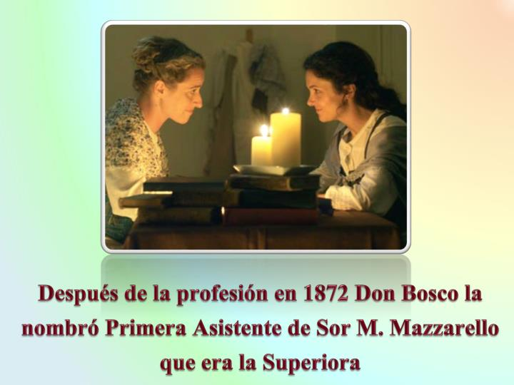 Despus de la profesin en 1872 Don Bosco la nombr Primera Asistente de Sor M. Mazzarello que era la Superiora