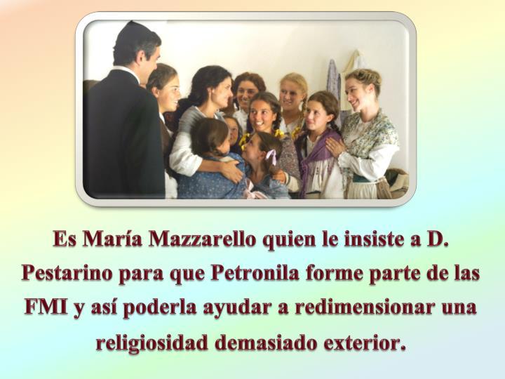 Es Mara Mazzarello quien le insiste a D. Pestarino para que Petronila forme parte de las FMI y as poderla ayudar a redimensionar una religiosidad demasiado exterior
