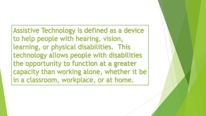 Assistive Technology is defined as a device to help people with hearing, vision, learning, or physical disabilities.  This technology allows people with disabilities the opportunity to function at a greater capacity than working alone, whether it be in a classroom, workplace, or at home.