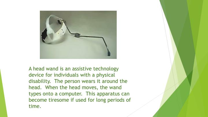 A head wand is an assistive technology device for individuals with a physical disability.  The person wears it around the head.  When the head moves, the wand types onto a computer.  This apparatus can become tiresome if used for long periods of time.