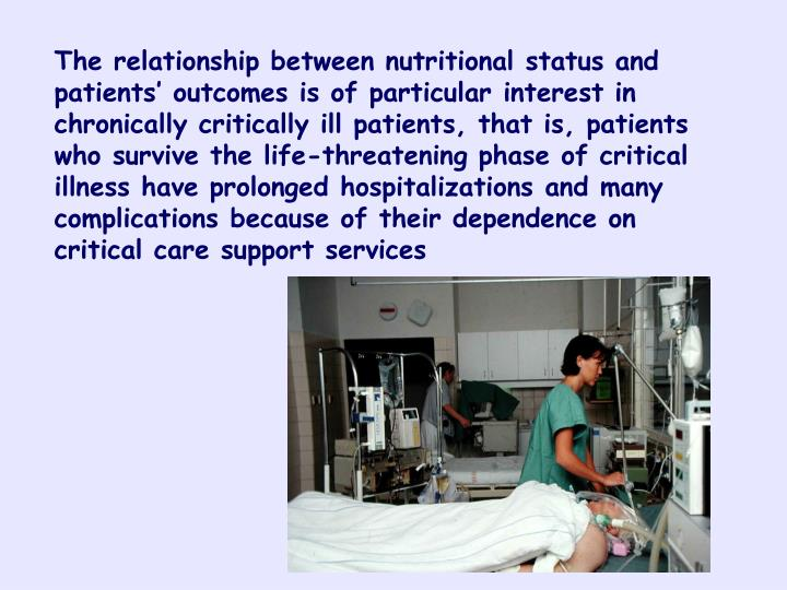 The relationship between nutritional status and patients' outcomes is of particular interest in chronically critically ill patients, that is, patients who survive the life-threatening phase of critical illness have prolonged hospitalizations and many complications because of their dependence on critical care support services